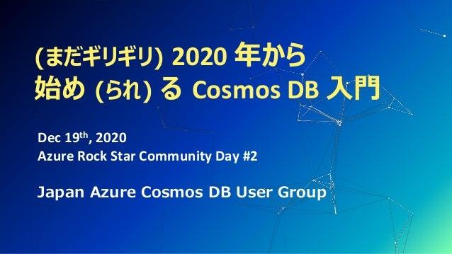 (まだギリギリ) 2020 年から 始め (られ) る Cosmos DB 入門 Dec 19th, 2020 Azure Rock Star Community Day #2 Japan Azure Cosmos DB User Group