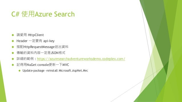 C# 使用Azure Search  請愛用 HttpClient  Header 一定要有 api-key  搭配HttpRequestMessage送出資料  傳輸的資料內容一定是JSON格式  詳細的範例 : https://a...