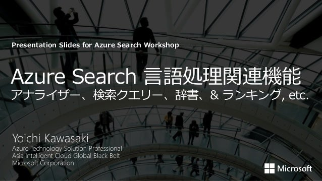 Azure Search 言語処理関連機能 アナライザー、検索クエリー、辞書、& ランキング, etc. Presentation Slides for Azure Search Workshop