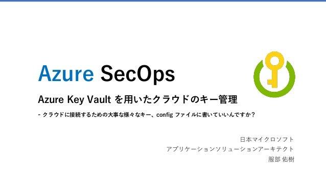 Azure SecOps Azure Key Vault を用いたクラウドのキー管理 - クラウドに接続するための大事な様々なキー、config ファイルに書いていいんですか? 日本マイクロソフト アプリケーションソリューションアーキテクト 服...