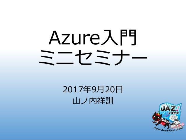 Azure入門 ミニセミナー 2017年9月20日 山ノ内祥訓