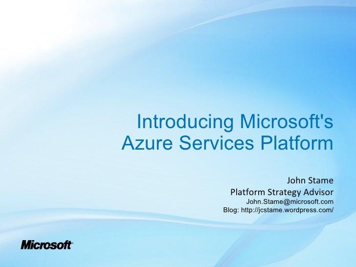Introducing Microsoft's Azure Services Platform John Stame Platform Strategy Advisor [email_address] Blog: http://jcstame....