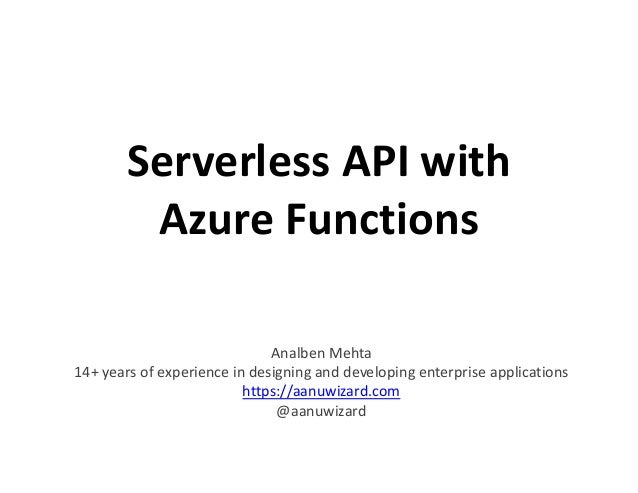 Serverless API with Azure Functions Analben Mehta 14+ years of experience in designing and developing enterprise applicati...