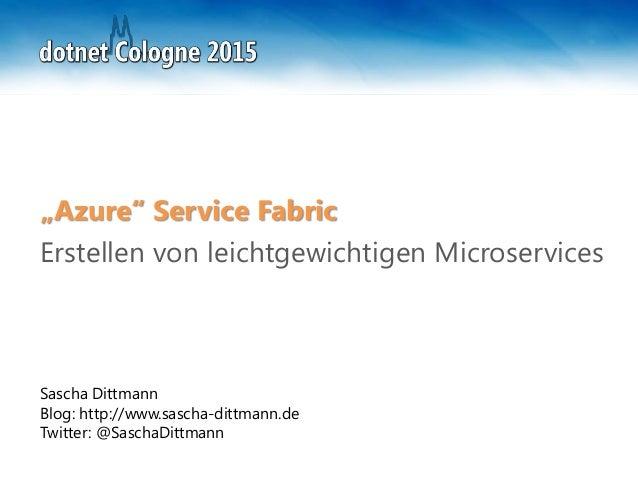"""Sascha Dittmann Blog: http://www.sascha-dittmann.de Twitter: @SaschaDittmann """"Azure"""" Service Fabric Erstellen von leichtge..."""