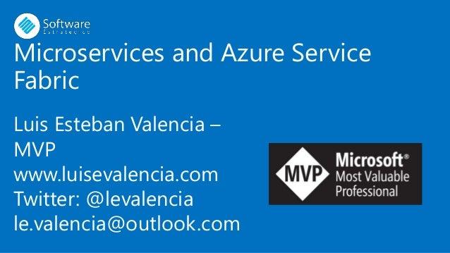 Microservices and Azure Service Fabric Luis Esteban Valencia – MVP www.luisevalencia.com Twitter: @levalencia le.valencia@...