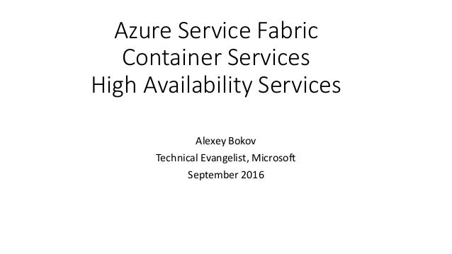 Azure Service Fabric Container Services High Availability Services Alexey Bokov Technical Evangelist, Microsoft September ...