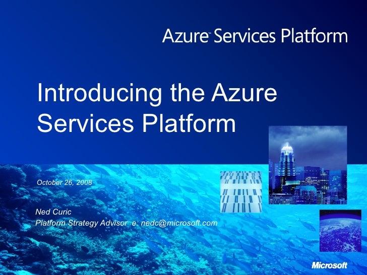 Introducing the Azure Services Platform Ned Curic Platform Strategy Advisor  e: nedc@microsoft.com