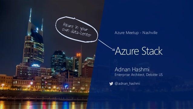 Azure Meetup - Nashville Azure Stack Adnan Hashmi Enterprise Architect, Deloitte US @adnan_hashmi