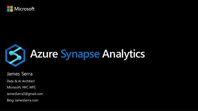 Azure Synapse Analytics James Serra Data & AI Architect Microsoft, NYC MTC JamesSerra3@gmail.com Blog: JamesSerra.com
