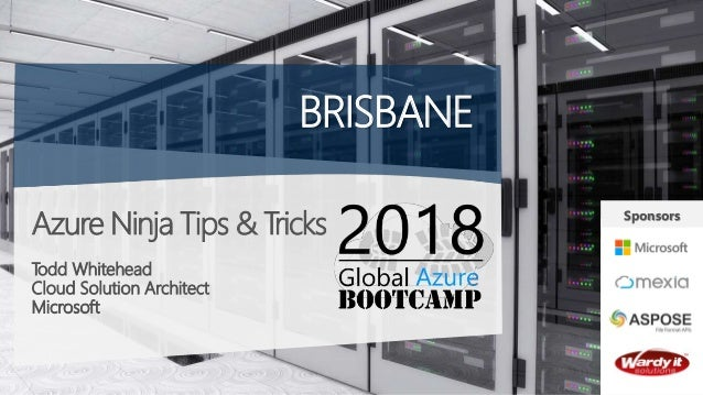 Azure Ninja Tips & Tricks Todd Whitehead Cloud Solution Architect Microsoft BRISBANE Sponsors