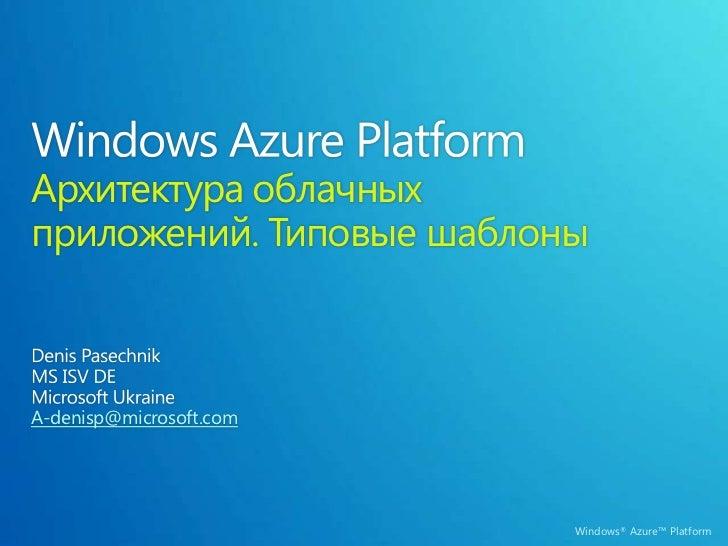 Windows Azure Platform Архитектура облачных приложений. Типовые шаблоны<br />Denis Pasechnik<br />MS ISV DE<br />Microsoft...