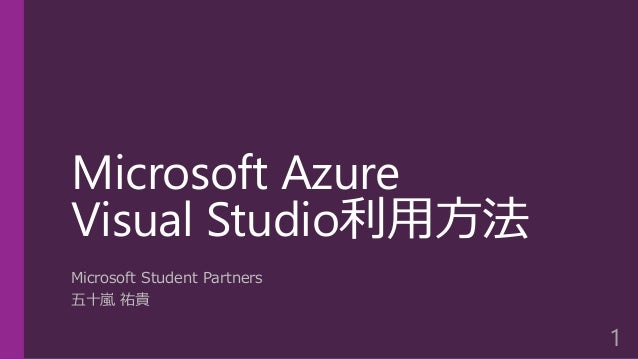 Microsoft Azure Visual Studio利用方法 Microsoft Student Partners 五十嵐 祐貴 1