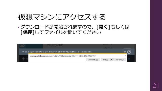 仮想マシンにアクセスする • ダウンロードが開始されますので、[開く]もしくは [保存]してファイルを開いてください 21