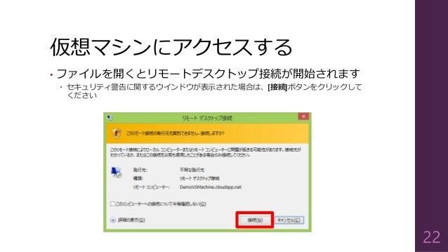 仮想マシンにアクセスする • ファイルを開くとリモートデスクトップ接続が開始されます  セキュリティ警告に関するウインドウが表示された場合は、[接続]ボタンをクリックして ください 22