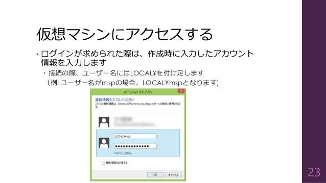 仮想マシンにアクセスする • ログインが求められた際は、作成時に入力したアカウント 情報を入力します  接続の際、ユーザー名にはLOCAL¥を付け足します (例: ユーザー名がmspの場合、LOCAL¥mspとなります) 23