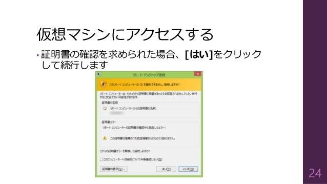 仮想マシンにアクセスする • 証明書の確認を求められた場合、[はい]をクリック して続行します 24