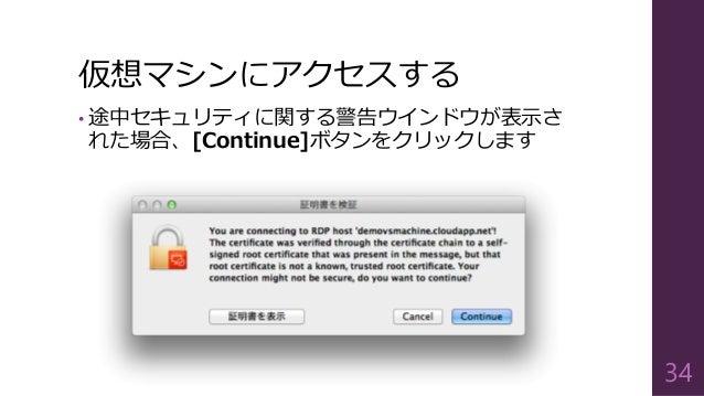 仮想マシンにアクセスする • 途中セキュリティに関する警告ウインドウが表示さ れた場合、[Continue]ボタンをクリックします 34