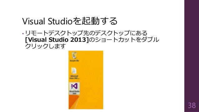Visual Studioを起動する • リモートデスクトップ先のデスクトップにある [Visual Studio 2013]のショートカットをダブル クリックします 38