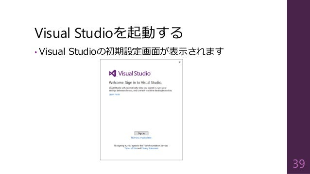 Visual Studioを起動する • Visual Studioの初期設定画面が表示されます 39