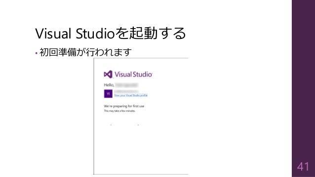 Visual Studioを起動する • 初回準備が行われます 41