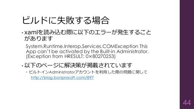 ビルドに失敗する場合 • xamlを読み込む際に以下のエラーが発生すること があります System.Runtime.Interop.Services.COMException This App can't be activated by th...