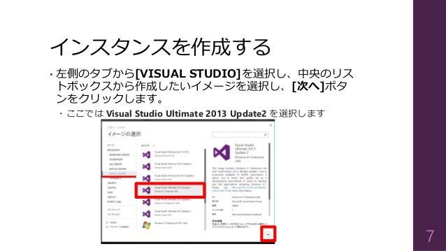 インスタンスを作成する • 左側のタブから[VISUAL STUDIO]を選択し、中央のリス トボックスから作成したいイメージを選択し、[次へ]ボタ ンをクリックします。  ここでは Visual Studio Ultimate 2013 U...
