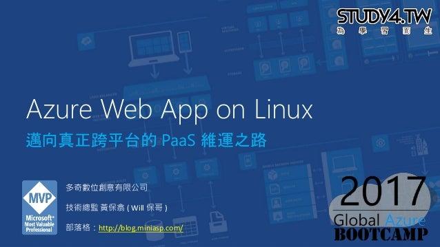 Azure Web App on Linux 邁向真正跨平台的 PaaS 維運之路 多奇數位創意有限公司 技術總監 黃保翕 ( Will 保哥 ) 部落格:http://blog.miniasp.com/