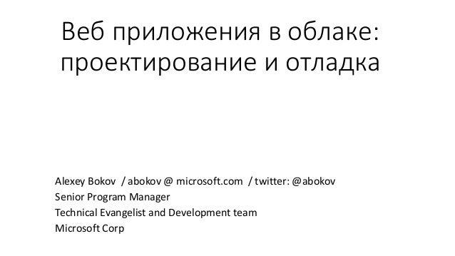 Веб приложения в облаке: проектирование и отладка Alexey Bokov / abokov @ microsoft.com / twitter: @abokov Senior Program ...