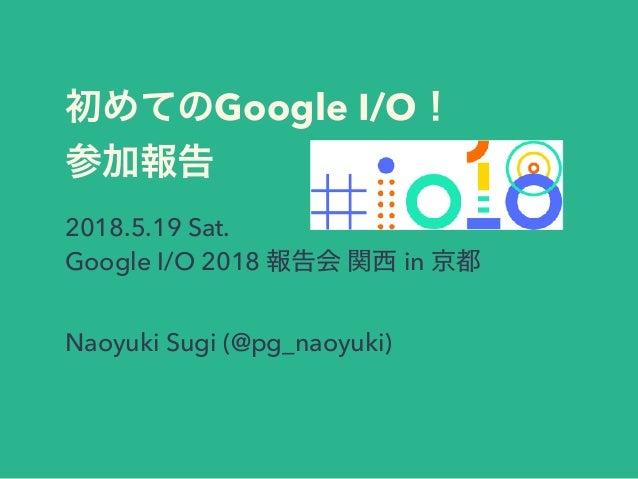 Google I/O 2018.5.19 Sat. Google I/O 2018 in Naoyuki Sugi (@pg_naoyuki)