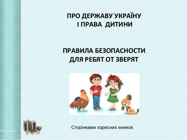 ПРО ДЕРЖАВУ УКРАЇНУ І ПРАВА ДИТИНИ ПРАВИЛА БЕЗОПАСНОСТИ ДЛЯ РЕБЯТ ОТ ЗВЕРЯТ  Сторінками корисних книжок