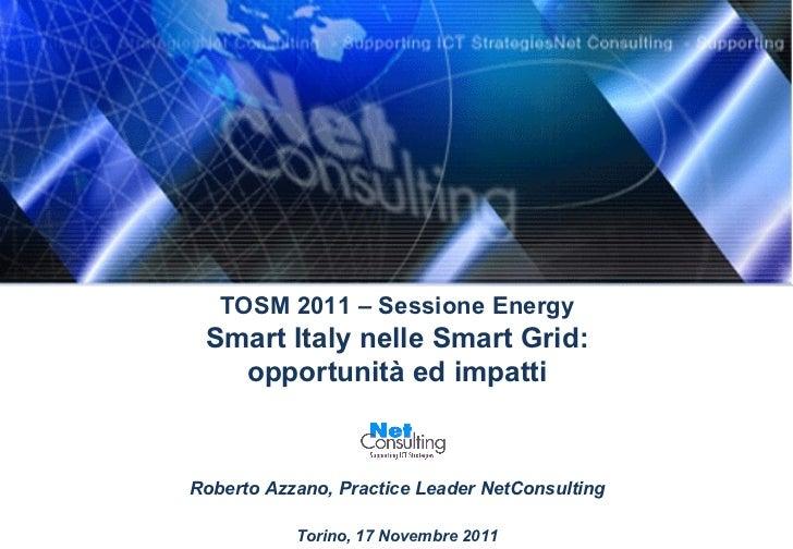 TOSM 2011 – Sessione Energy Smart Italy nelle Smart Grid: opportunità ed impatti Roberto Azzano, Practice Leader NetConsul...