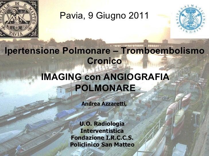 Ipertensione Polmonare – Tromboembolismo Cronico Pavia, 9 Giugno 2011 Andrea Azzaretti, U.O. Radiologia Interventistica Fo...