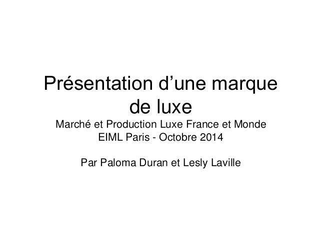 Présentation d'une marque de luxe Marché et Production Luxe France et Monde EIML Paris - Octobre 2014 Par Paloma Duran et ...