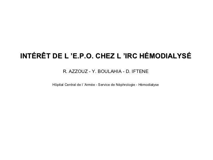 INTÉRÊT DE L 'E.P.O. CHEZ L 'IRC HÉMODIALYSÉ R. AZZOUZ - Y. BOULAHIA - D. IFTENE Hôpital Central de l 'Armée - Service de ...