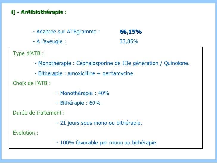 Type d'ATB : -  Monothérapie  : Céphalosporine de IIIe génération / Quinolone. -  Bithérapie  : amoxicilline + gentamycine...