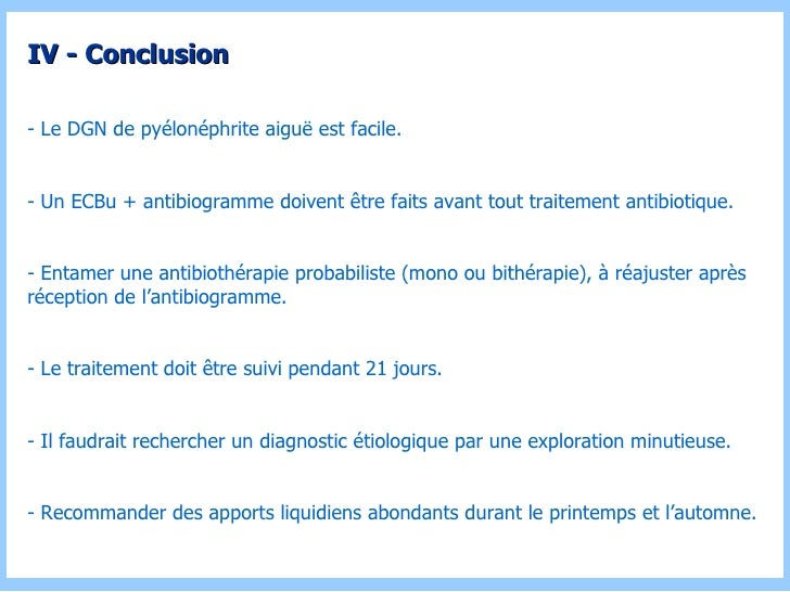 IV - Conclusion - Le DGN de pyélonéphrite aiguë est facile. - Un ECBu + antibiogramme doivent être faits avant tout traite...