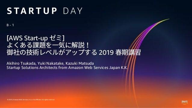© 2019, Amazon Web Services, Inc. or its affiliates. All rights reserved. [AWS Start-up ] 2019 Akihiro Tsukada, Yuki Nakat...