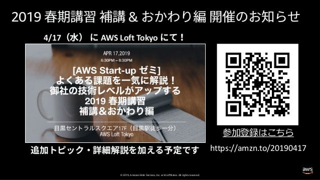 © 2019, Amazon Web Services, Inc. or its affiliates. All rights reserved. 2019 & 4/17 AWS Loft Tokyo https://amzn.to/20190...