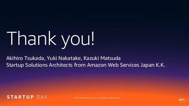 Thank you! © 2019, Amazon Web Services, Inc. or its affiliates. All rights reserved. Akihiro Tsukada, Yuki Nakatake, Kazuk...