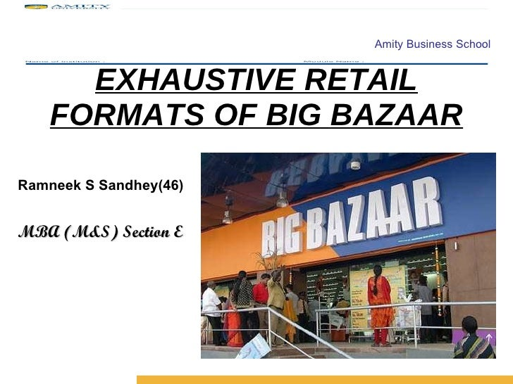EXHAUSTIVE RETAIL FORMATS OF BIG BAZAAR <ul><li>Ramneek S Sandhey(46) </li></ul><ul><li>MBA (M&S) Section E </li></ul>