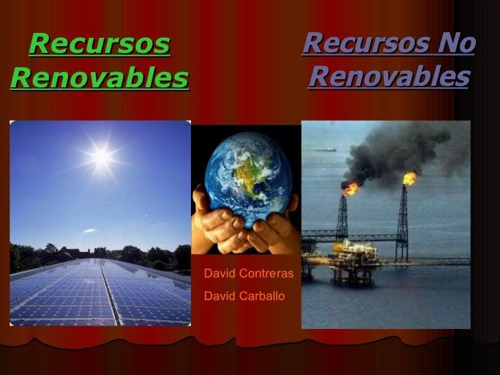 Recursos Renovables Recursos No Renovables David Contreras  David Carballo