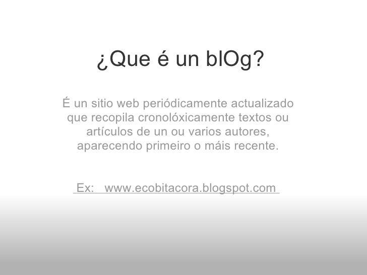 ¿Que é un blOg? É un sitio web periódicamente actualizado que recopila cronolóxicamente textos ou artículos de un ou vario...