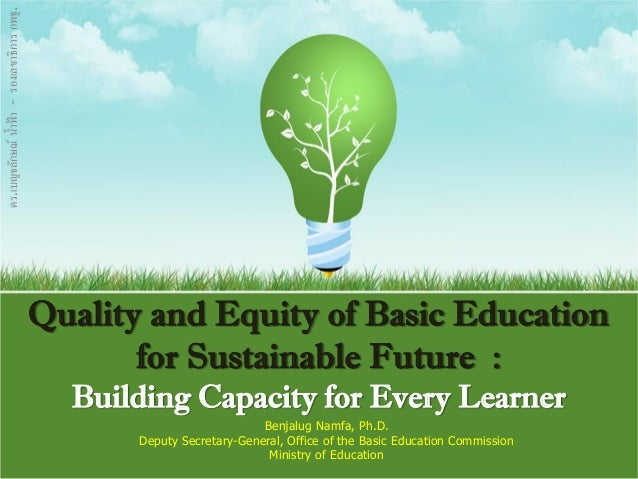 Quality and Equity of Basic Education for Sustainable Future : Building Capacity for Every Learner Benjalug Namfa, Ph.D. D...