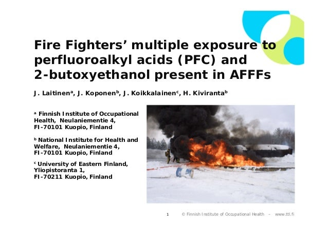 Fire Fighters' multiple exposure to perfluoroalkyl acids (PFC) and 2-butoxyethanol present in AFFFs J. Laitinena, J. Kopon...