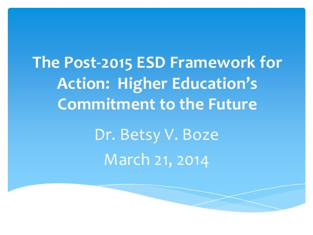 The Post-2015 ESD Framework for Action: Higher Education's Commitment to the Future Dr. Betsy V. Boze March 21, 2014