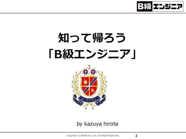 知って帰ろう  「B級エンジニア」  by kazuya hirota  Copyright © BizReach, Inc. All Right Reserved. 1
