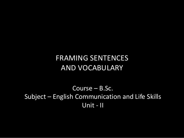 FRAMING SENTENCES AND VOCABULARY Course – B.Sc. Subject – English Communication and Life Skills Unit - II