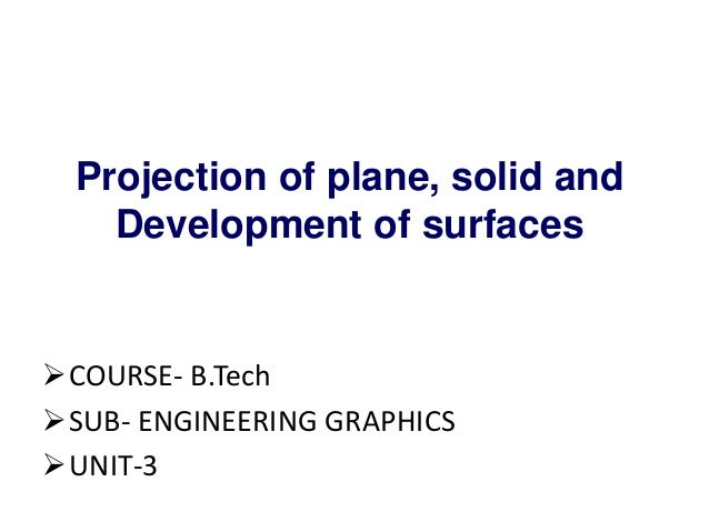 Projection of plane, solid and Development of surfaces COURSE- B.Tech SUB- ENGINEERING GRAPHICS UNIT-3