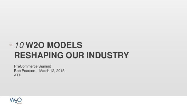 10 W2O MODELS RESHAPING OUR INDUSTRY PreCommerce Summit Bob Pearson – March 12, 2015 ATX