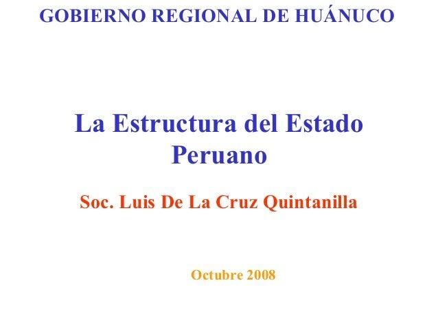 La Estructura del Estado Peruano Soc. Luis De La Cruz Quintanilla Octubre 2008 GOBIERNO REGIONAL DE HUÁNUCO
